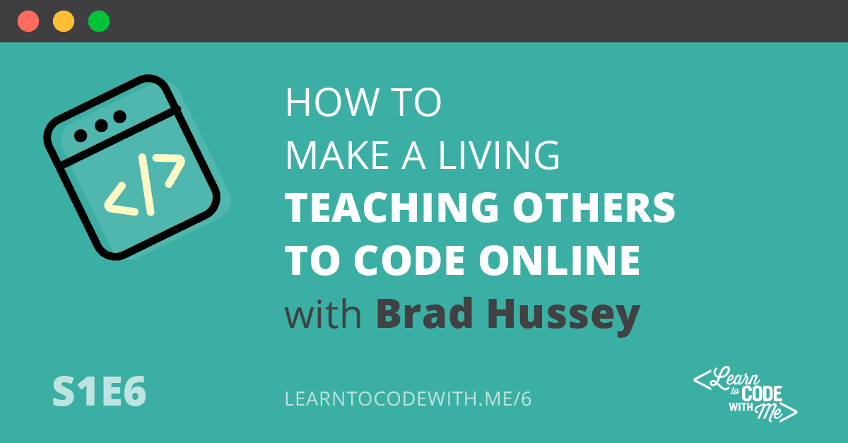 S1E6: How to make a living by teaching others to code with Brad Hussey