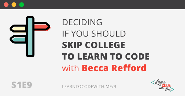 S1E9: Deciding if you should skip college to learn to code with Becca Refford