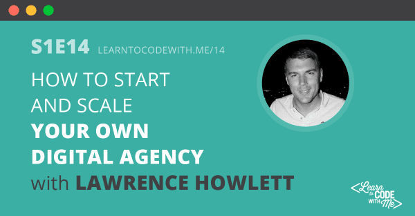 S1E14: How to Start and Scale Your Own Digital Agency with Lawrence Howlett