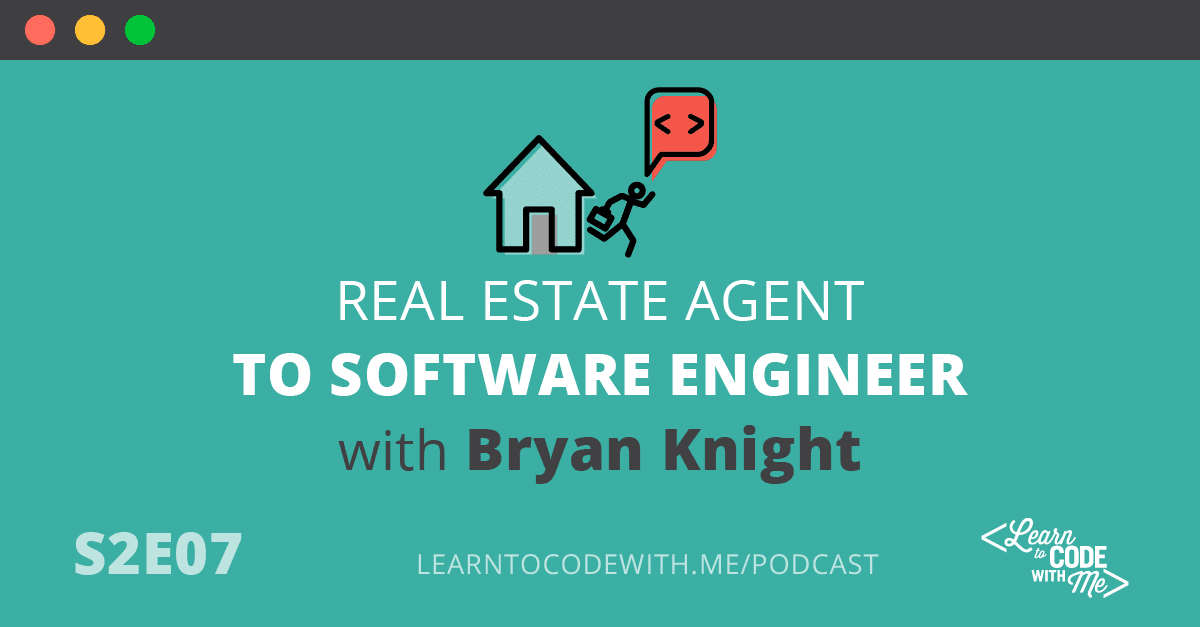 S2E7: Real Estate Agent to Software Engineer with Bryan Knight