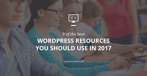 The Top 9 WordPress Resources You Should Be Using In 2017