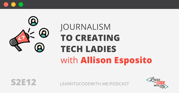 Journalism to Creating Tech Ladies with Allison Esposito