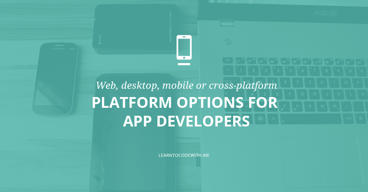 Web, Desktop, Mobile, or Cross-Platform: Options for App Developers