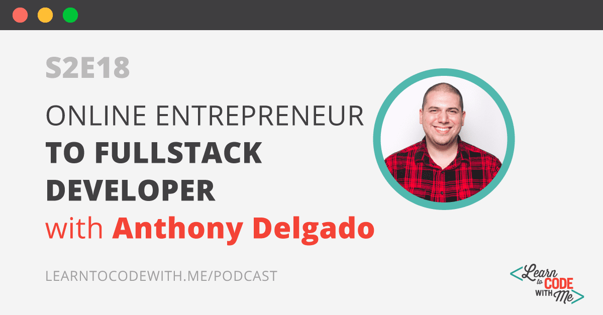 S2E18: Online Entrepreneur to Fullstack Developer with Anthony Delgado