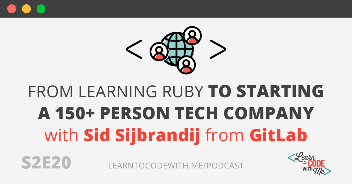 S2E20 From Learning Ruby to Starting a 150+ Person Tech Company with Sid Sijbrandij from GitLab