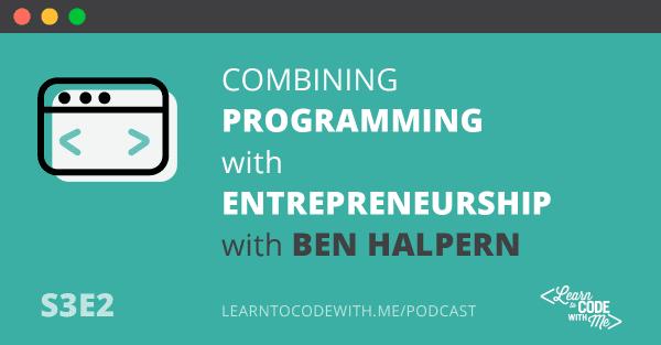 Combining programming with entrepreneurship with Ben Halpern