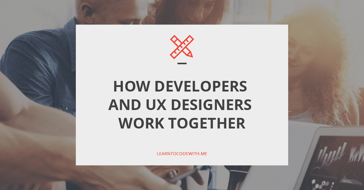 How Developers and UX Designs Work Together