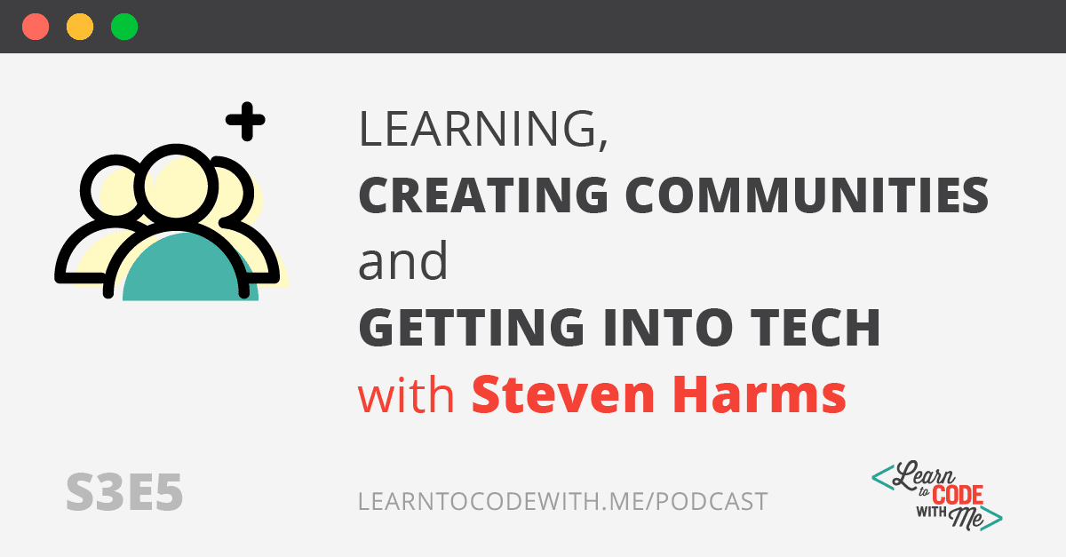 Learning, Creating Communities and Getting Into Tech with Steven Harms