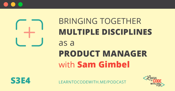 Bringing Together Multiple Disciplines as a Product Manager with Sam Gimbel