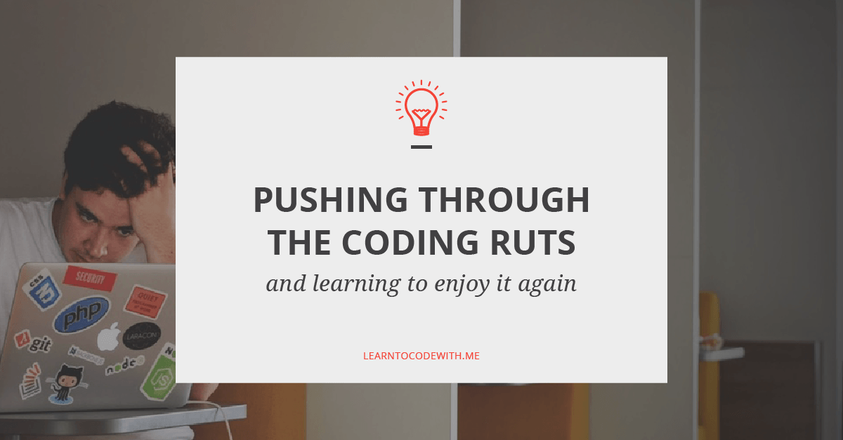 How To Push Through The Ruts And Learn To Love Coding Again