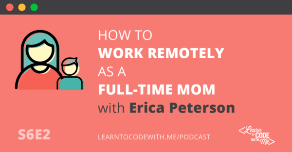 Work Remotely as a Full Time Mom with Erica Peterson, founder of Moms Can Code