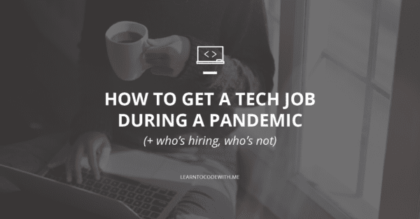 How to Get a (Tech) Job During a Pandemic - Who's Hiring, Who's Not