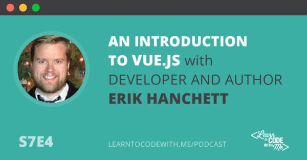 S7E4: An Introduction to Vue.js with Developer and Author Erik Hanchett