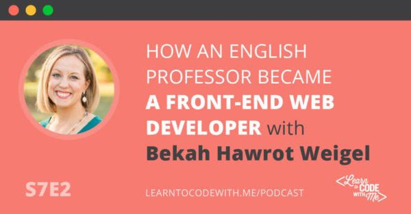 S7E2: How an English Professor Became a Front-End Web Developer with Bekah Hawrot Weigel